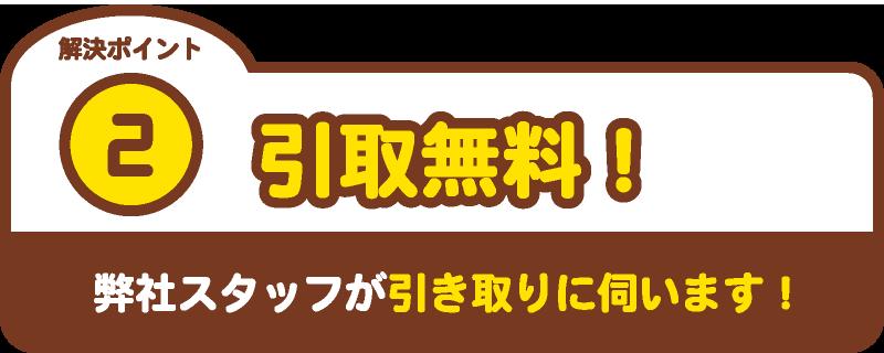 解決ポイント2 引取無料!